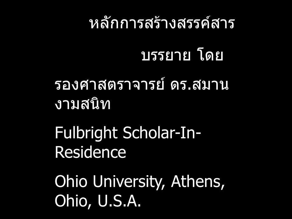 หลักการสร้างสรรค์สาร บรรยาย โดย รองศาสตราจารย์ ดร. สมาน งามสนิท Fulbright Scholar-In- Residence Ohio University, Athens, Ohio, U.S.A.