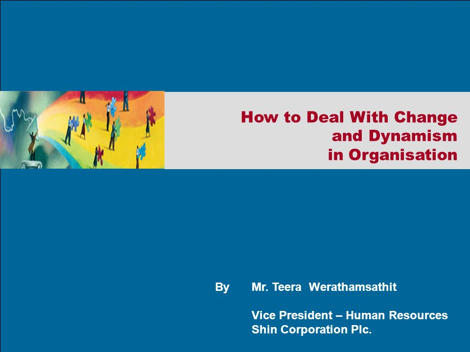 ByMr. Teera Werathamsathit Vice President – Human Resources Shin Corporation Plc. How to Deal With Change and Dynamism in Organisation