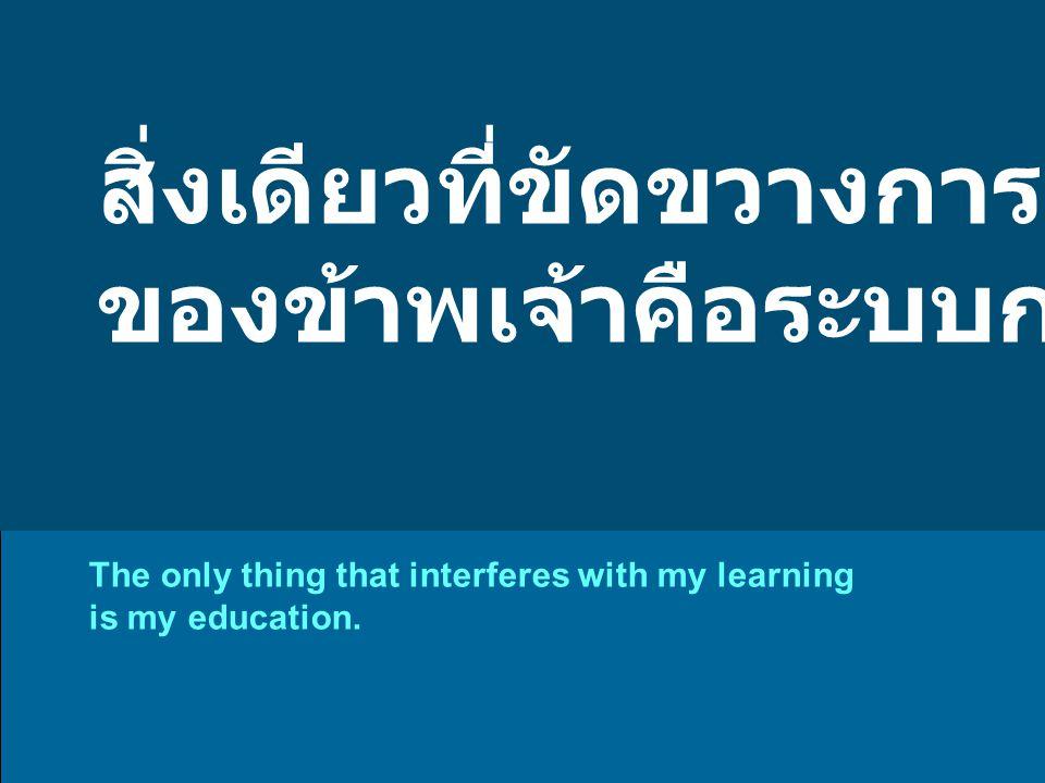 สิ่งเดียวที่ขัดขวางการเรียนรู้ ของข้าพเจ้าคือระบบการศึกษา The only thing that interferes with my learning is my education.