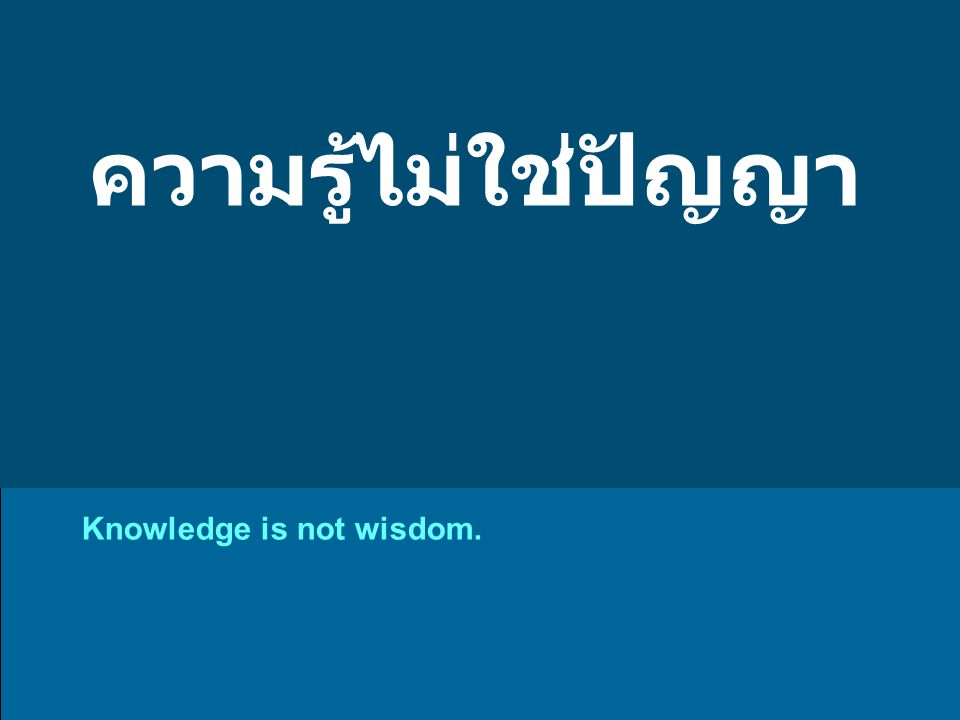 ความรู้ไม่ใช่ปัญญา Knowledge is not wisdom.