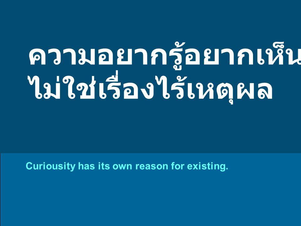 ความอยากรู้อยากเห็น ไม่ใช่เรื่องไร้เหตุผล Curiousity has its own reason for existing.