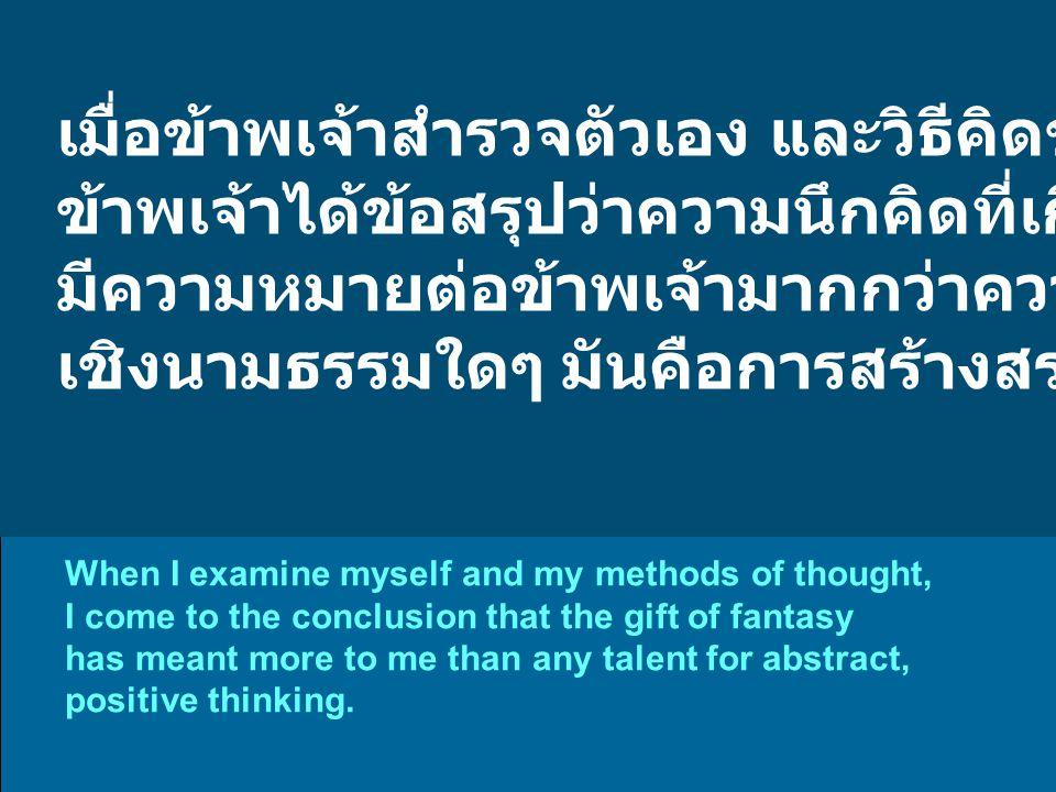 เมื่อข้าพเจ้าสำรวจตัวเอง และวิธีคิดของข้าพเจ้า ข้าพเจ้าได้ข้อสรุปว่าความนึกคิดที่เกิดขึ้นอย่างฉับพลัน มีความหมายต่อข้าพเจ้ามากกว่าความสามารถในการคิด เชิงนามธรรมใดๆ มันคือการสร้างสรรค์อย่างแท้จริง When I examine myself and my methods of thought, I come to the conclusion that the gift of fantasy has meant more to me than any talent for abstract, positive thinking.