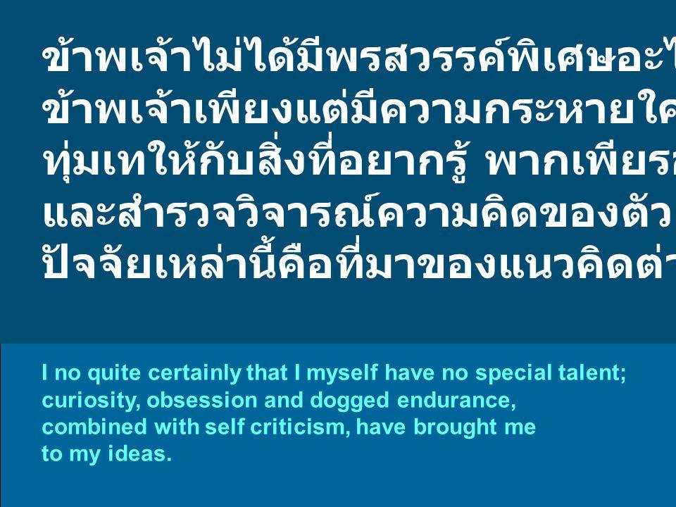 ข้าพเจ้าไม่ได้มีพรสวรรค์พิเศษอะไร ข้าพเจ้าเพียงแต่มีความกระหายใคร่รู้อยู่เสมอ ทุ่มเทให้กับสิ่งที่อยากรู้ พากเพียรอย่างทรหด และสำรวจวิจารณ์ความคิดของตัวเองเป็นประจำ ปัจจัยเหล่านี้คือที่มาของแนวคิดต่างๆ ของข้าพเจ้า I no quite certainly that I myself have no special talent; curiosity, obsession and dogged endurance, combined with self criticism, have brought me to my ideas.