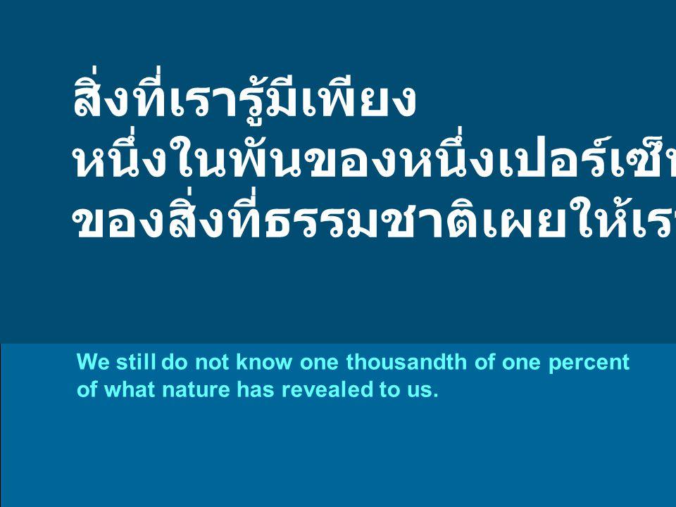 สิ่งที่เรารู้มีเพียง หนึ่งในพันของหนึ่งเปอร์เซ็นต์ ของสิ่งที่ธรรมชาติเผยให้เราพบเห็น We still do not know one thousandth of one percent of what nature has revealed to us.