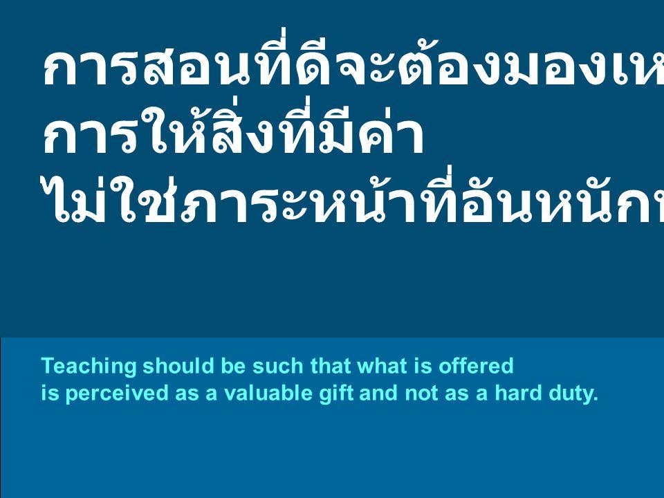การสอนที่ดีจะต้องมองเหมือน การให้สิ่งที่มีค่า ไม่ใช่ภาระหน้าที่อันหนักหน่วง Teaching should be such that what is offered is perceived as a valuable gift and not as a hard duty.