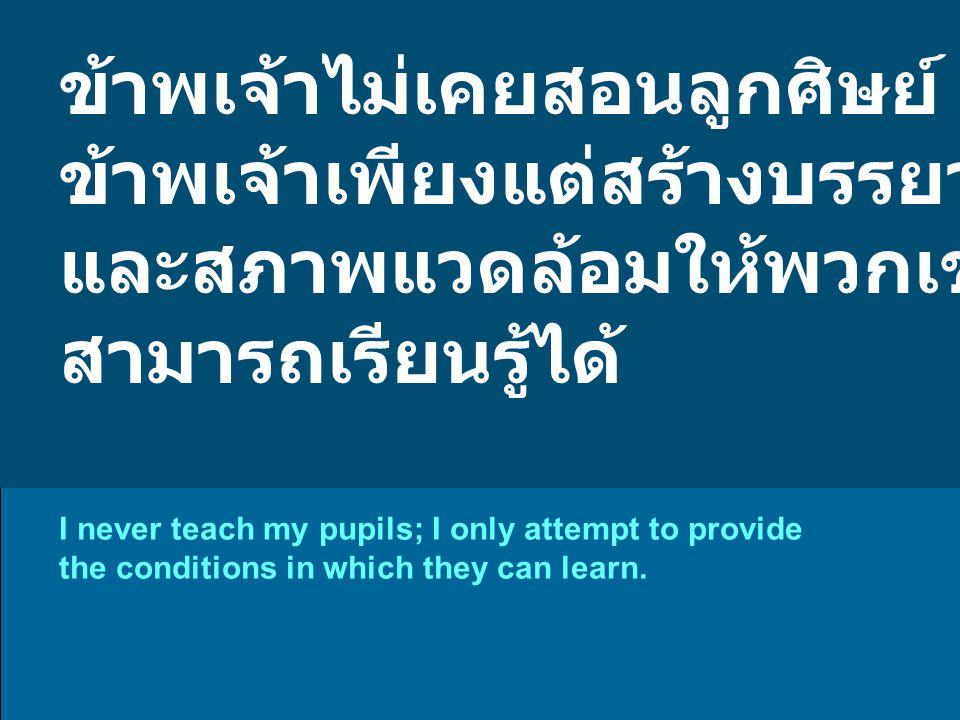 ข้าพเจ้าไม่เคยสอนลูกศิษย์ ข้าพเจ้าเพียงแต่สร้างบรรยากาศ และสภาพแวดล้อมให้พวกเขา สามารถเรียนรู้ได้ I never teach my pupils; I only attempt to provide the conditions in which they can learn.