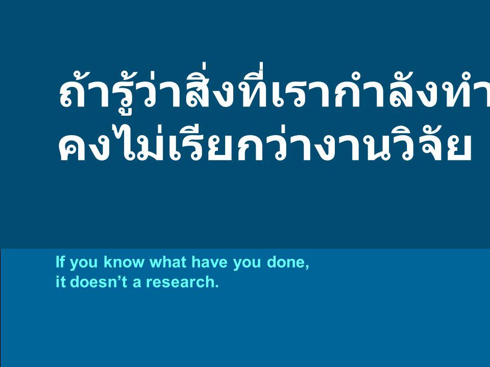 ถ้ารู้ว่าสิ่งที่เรากำลังทำคืออะไร คงไม่เรียกว่างานวิจัย If you know what have you done, it doesn't a research.