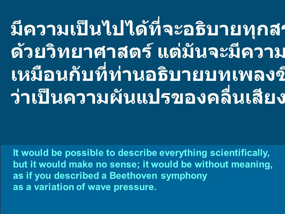 มีความเป็นไปได้ที่จะอธิบายทุกสรรพสิ่ง ด้วยวิทยาศาสตร์ แต่มันจะมีความหมายอะไร เหมือนกับที่ท่านอธิบายบทเพลงซิมโฟนีของบีโธเฟน ว่าเป็นความผันแปรของคลื่นเสียง It would be possible to describe everything scientifically, but it would make no sense; it would be without meaning, as if you described a Beethoven symphony as a variation of wave pressure.