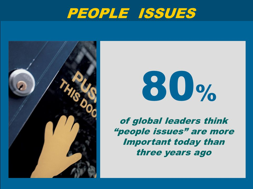 "80 % of global leaders think ""people issues"" are more Important today than three years ago PEOPLE ISSUES"