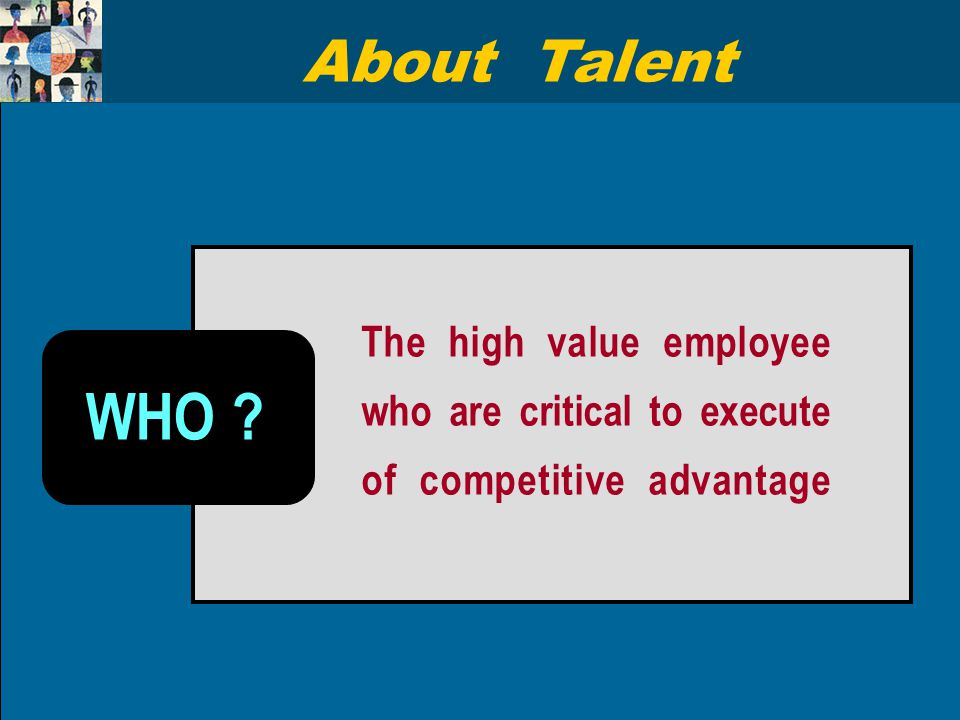 The high value employee who are critical to execute of competitive advantage WHO ? About Talent