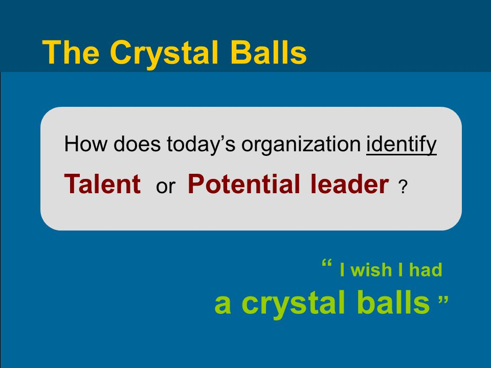 "The Crystal Balls How does today's organization identify Talent or Potential leader ? "" I wish I had a crystal balls """