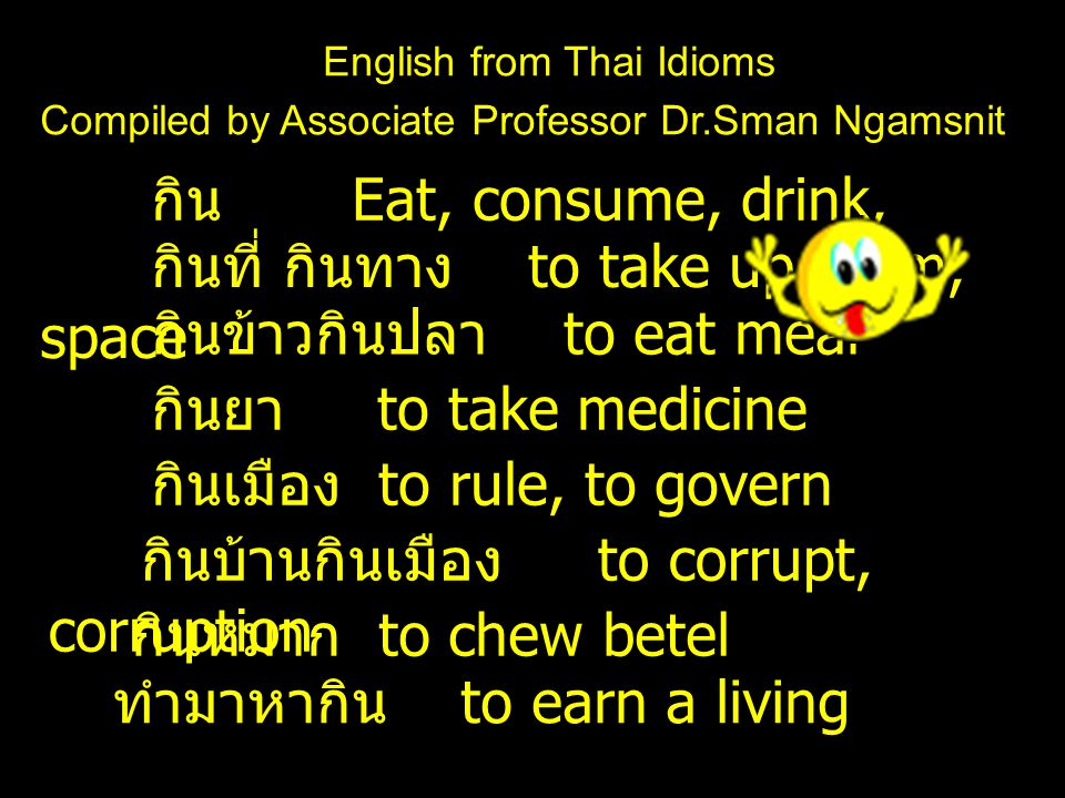 English from Thai Idioms Compiled by Associate Professor Dr.Sman Ngamsnit กิน Eat, consume, drink, กินที่ กินทาง to take up room, space กินข้าวกินปลา