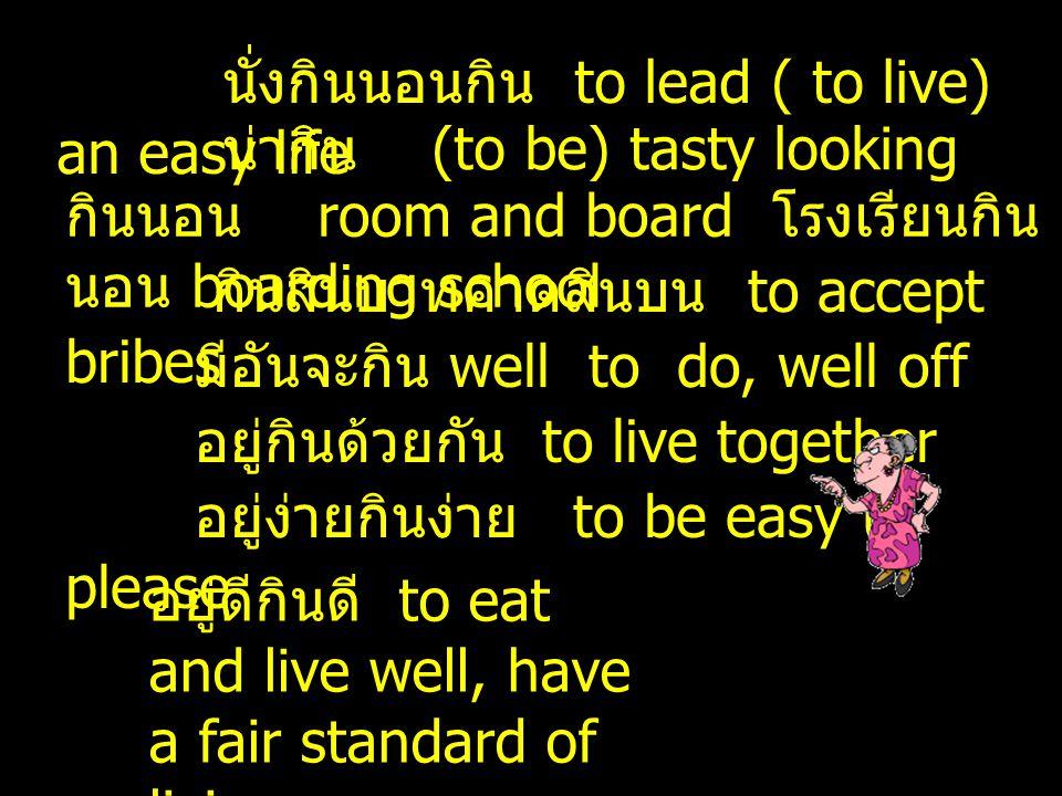 นั่งกินนอนกิน to lead ( to live) an easy life น่ากิน (to be) tasty looking กินนอน room and board โรงเรียนกิน นอน boarding school กินสินบาทคาดสินบน to accept bribes มีอันจะกิน well to do, well off อยู่กินด้วยกัน to live together อยู่ง่ายกินง่าย to be easy to please อยู่ดีกินดี to eat and live well, have a fair standard of living
