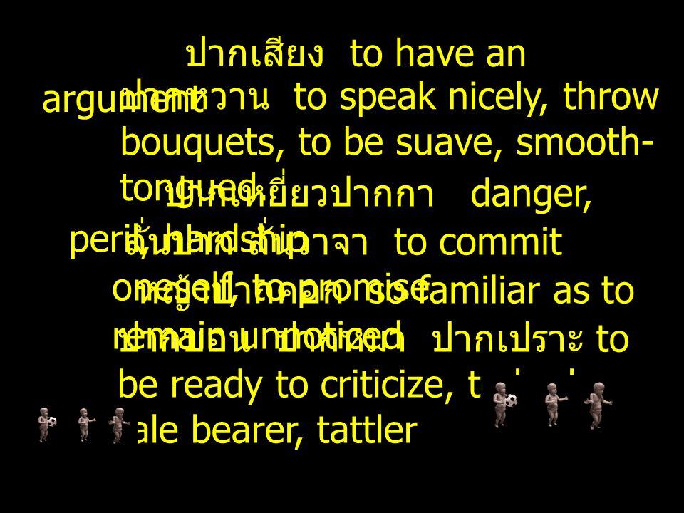 ปากเสียง to have an argument ปากหวาน to speak nicely, throw bouquets, to be suave, smooth- tongued.