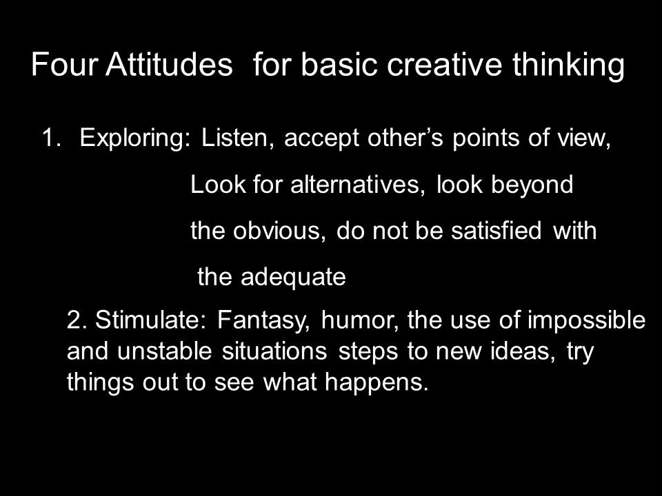 Four Attitudes for basic creative thinking 1.Exploring: Listen, accept other's points of view, Look for alternatives, look beyond the obvious, do not