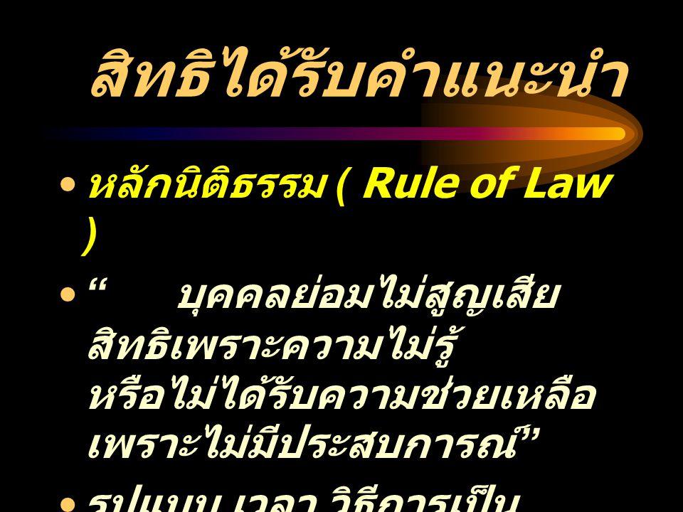 """สิทธิได้รับคำแนะนำ หลักนิติธรรม ( Rule of Law ) """" บุคคลย่อมไม่สูญเสีย สิทธิเพราะความไม่รู้ หรือไม่ได้รับความช่วยเหลือ เพราะไม่มีประสบการณ์ """" รูปแบบ, เ"""