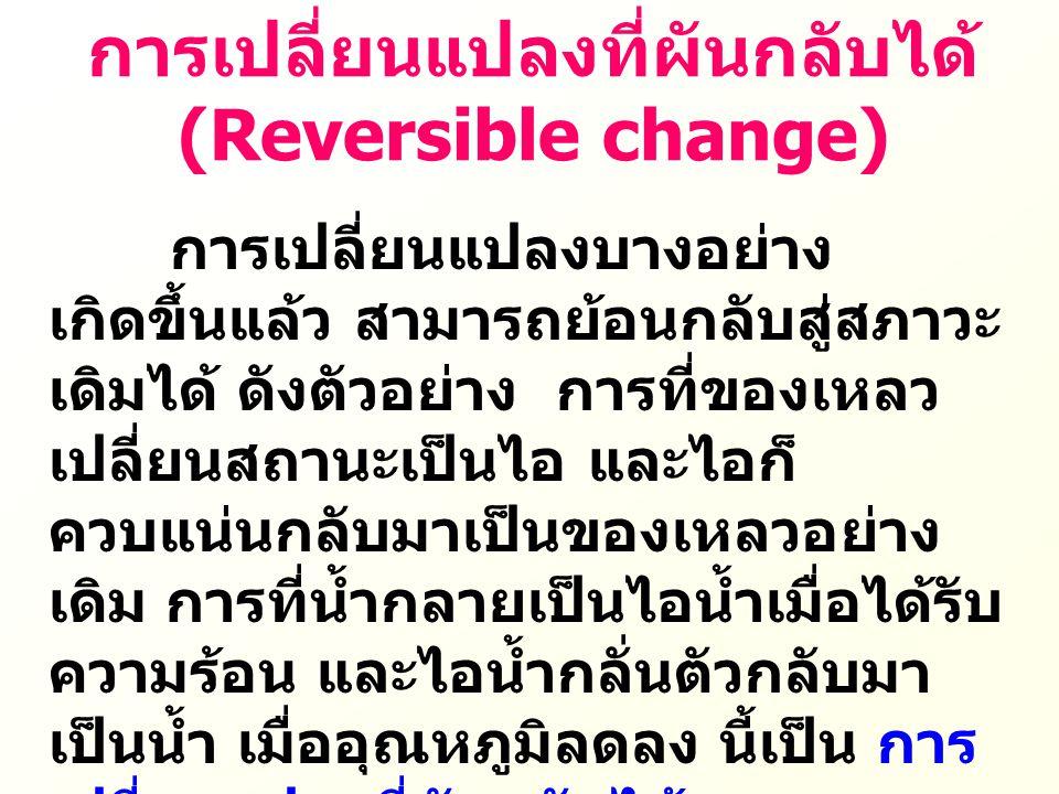 การเปลี่ยนแปลงที่ผันกลับได้ (Reversible change) การเปลี่ยนแปลงบางอย่าง เกิดขึ้นแล้ว สามารถย้อนกลับสู่สภาวะ เดิมได้ ดังตัวอย่าง การที่ของเหลว เปลี่ยนสถ