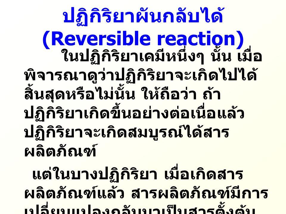  ปฏิกิริยาที่สารตั้งต้นเปลี่ยนไปเป็น สารผลิตภัณฑ์ เรียกว่า ปฏิกิริยาไปข้างหน้า (Forward reaction)  ปฏิกิริยาที่สารผลิตภัณฑ์เปลี่ยนมา เป็นสารตั้งต้น เรียกว่า ปฏิกิริยาย้อนกลับ (Reverse reaction)  ปฏิกิริยาไปข้างหน้าและปฏิกิริยา ย้อนกลับนี้เขียนแทน ด้วยลูกศรไปและกลับ ( ) ซึ่งแสดงว่า เป็น ปฏิกิริยาที่ผันกลับได้