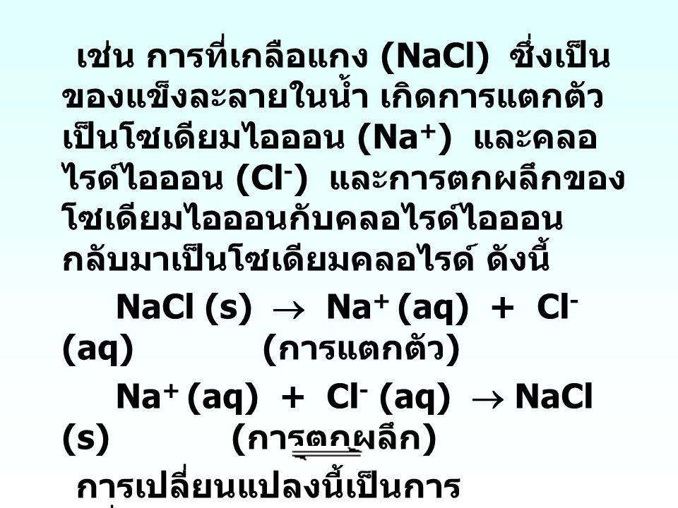 เช่น การที่เกลือแกง (NaCl) ซึ่งเป็น ของแข็งละลายในน้ำ เกิดการแตกตัว เป็นโซเดียมไอออน (Na + ) และคลอ ไรด์ไอออน (Cl - ) และการตกผลึกของ โซเดียมไอออนกับค