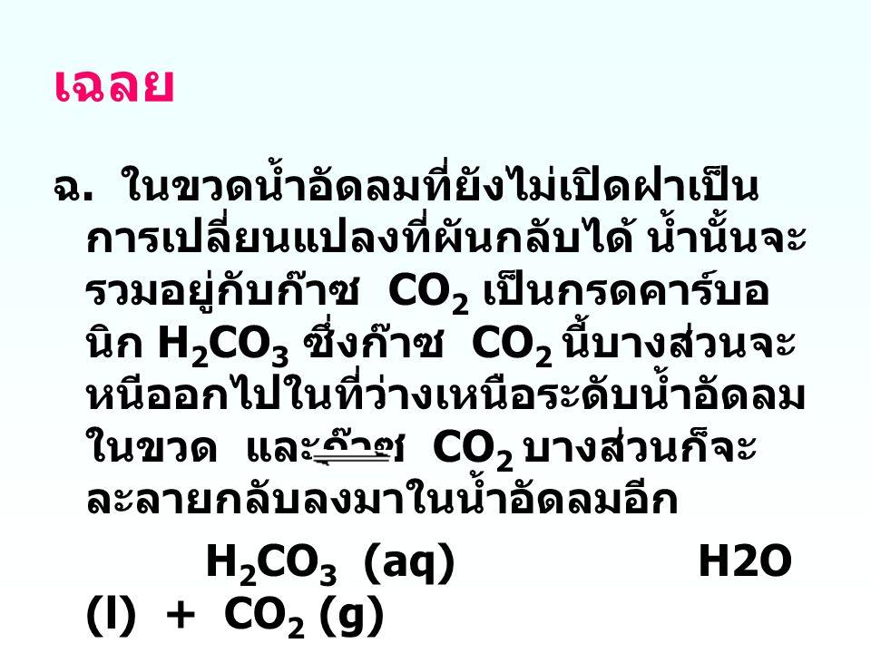 เฉลย ฉ. ในขวดน้ำอัดลมที่ยังไม่เปิดฝาเป็น การเปลี่ยนแปลงที่ผันกลับได้ น้ำนั้นจะ รวมอยู่กับก๊าซ CO 2 เป็นกรดคาร์บอ นิก H 2 CO 3 ซึ่งก๊าซ CO 2 นี้บางส่วน