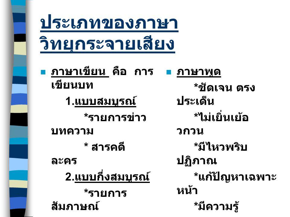 ประเภทของภาษา วิทยุกระจายเสียง ภาษาเขียน คือ การ เขียนบท 1. แบบสมบูรณ์ * รายการข่าว บทความ * สารคดี ละคร 2. แบบกึ่งสมบูรณ์ * รายการ สัมภาษณ์ 3. แบบคร่