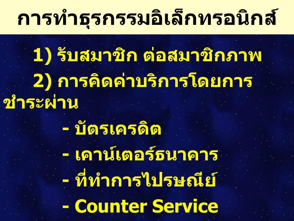 การทำธุรกรรมอิเล็กทรอนิกส์ 1) รับสมาชิก ต่อสมาชิกภาพ 2) การคิดค่าบริการโดยการ ชำระผ่าน - บัตรเครดิต - เคาน์เตอร์ธนาคาร - ที่ทำการไปรษณีย์ - Counter Se