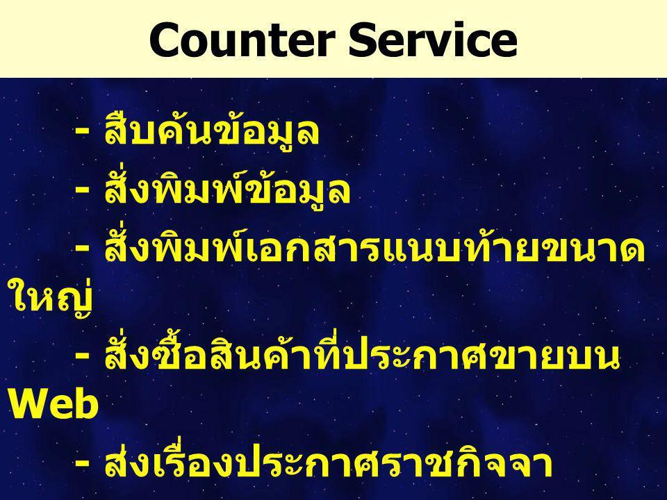 Counter Service - สืบค้นข้อมูล - สั่งพิมพ์ข้อมูล - สั่งพิมพ์เอกสารแนบท้ายขนาด ใหญ่ - สั่งซื้อสินค้าที่ประกาศขายบน Web - ส่งเรื่องประกาศราชกิจจา นุเบกษ