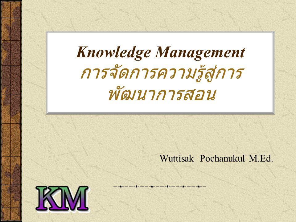 Knowledge Management : KM กระบวนการรวบรวมจัดการ ความรู้ ความชำนาญ ไม่ว่าความรู้นั้นจะอยู่ใน คอมพิวเตอร์ ในกระดาษ หรือ ตัวบุคคล โดยมีจุดมุ่งหมายเพื่อจัดการ ให้บุคลากร ได้รับความรู้และแลกเปลี่ยนความรู้ ทำ ให้เกิด การเปลี่ยนแปลงพฤติกรรมจากเดิม โดยทำให้เกิดประสบการณ์และความ ชำนาญเพิ่มขึ้น (Stair : 2001)