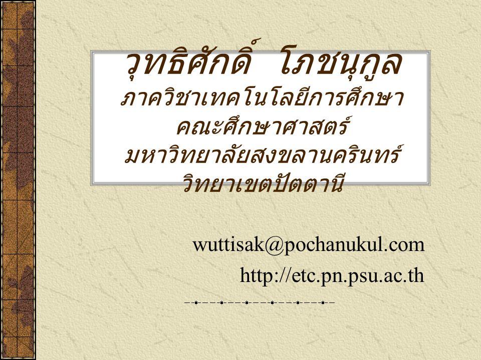 วุทธิศักดิ์ โภชนุกูล ภาควิชาเทคโนโลยีการศึกษา คณะศึกษาศาสตร์ มหาวิทยาลัยสงขลานครินทร์ วิทยาเขตปัตตานี wuttisak@pochanukul.com http://etc.pn.psu.ac.th