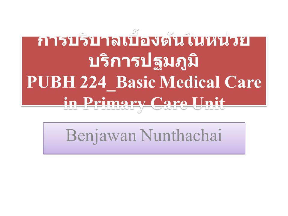 การบริบาลเบื้องต้นในหน่วย บริการปฐมภูมิ PUBH 224_Basic Medical Care in Primary Care Unit Benjawan Nunthachai
