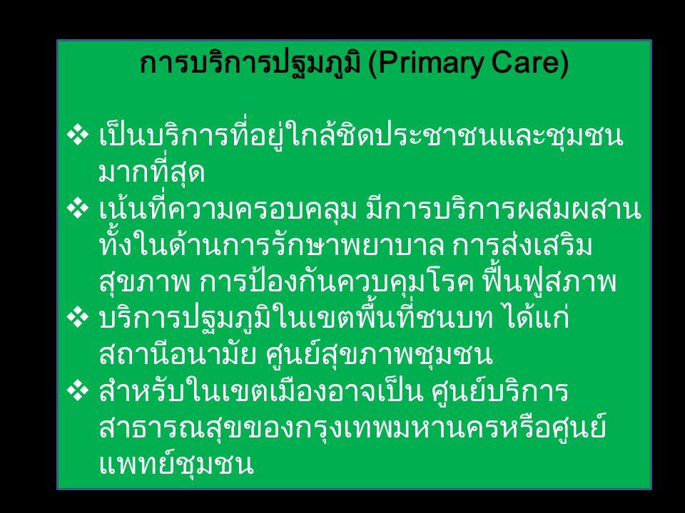 การบริการปฐมภูมิ (Primary Care)  เป็นบริการที่อยู่ใกล้ชิดประชาชนและชุมชน มากที่สุด  เน้นที่ความครอบคลุม มีการบริการผสมผสาน ทั้งในด้านการรักษาพยาบาล การส่งเสริม สุขภาพ การป้องกันควบคุมโรค ฟื้นฟูสภาพ  บริการปฐมภูมิในเขตพื้นที่ชนบท ได้แก่ สถานีอนามัย ศูนย์สุขภาพชุมชน  สำหรับในเขตเมืองอาจเป็น ศูนย์บริการ สาธารณสุขของกรุงเทพมหานครหรือศูนย์ แพทย์ชุมชน