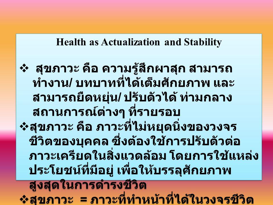 Health as Actualization and Stability  สุขภาวะ คือ ความรู้สึกผาสุก สามารถ ทำงาน / บทบาทที่ได้เต็มศักยภาพ และ สามารถยืดหยุ่น / ปรับตัวได้ ท่ามกลาง สถานการณ์ต่างๆ ที่รายรอบ  สุขภาวะ คือ ภาวะที่ไม่หยุดนิ่งของวงจร ชีวิตของบุคคล ซึ่งต้องใช้การปรับตัวต่อ ภาวะเครียดในสิ่งแวดล้อม โดยการใช้แหล่ง ประโยชน์ที่มีอยู่ เพื่อให้บรรลุศักยภาพ สูงสุดในการดำรงชีวิต  สุขภาวะ = ภาวะที่ทำหน้าที่ได้ในวงจรชีวิต ทุกขภาวะ = การรบกวนในวงจรชีวิต Health as Actualization and Stability  สุขภาวะ คือ ความรู้สึกผาสุก สามารถ ทำงาน / บทบาทที่ได้เต็มศักยภาพ และ สามารถยืดหยุ่น / ปรับตัวได้ ท่ามกลาง สถานการณ์ต่างๆ ที่รายรอบ  สุขภาวะ คือ ภาวะที่ไม่หยุดนิ่งของวงจร ชีวิตของบุคคล ซึ่งต้องใช้การปรับตัวต่อ ภาวะเครียดในสิ่งแวดล้อม โดยการใช้แหล่ง ประโยชน์ที่มีอยู่ เพื่อให้บรรลุศักยภาพ สูงสุดในการดำรงชีวิต  สุขภาวะ = ภาวะที่ทำหน้าที่ได้ในวงจรชีวิต ทุกขภาวะ = การรบกวนในวงจรชีวิต