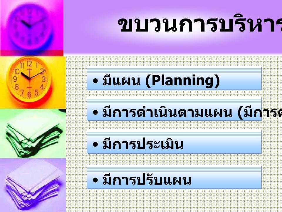 ขบวนการบริหาร มีแผน (Planning) มีการดำเนินตามแผน ( มีการควบคุมกำกับ ) มีการประเมิน มีการปรับแผน