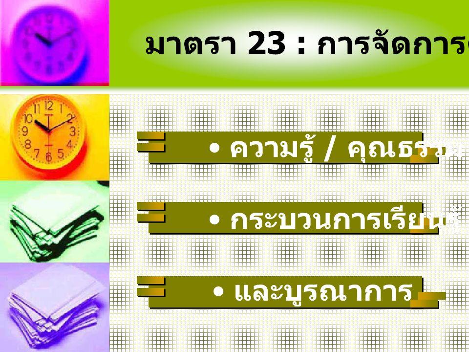 มาตรา 23 : การจัดการศึกษาเน้น … กระบวนการเรียนรู้ และบูรณาการ ความรู้ / คุณธรรม