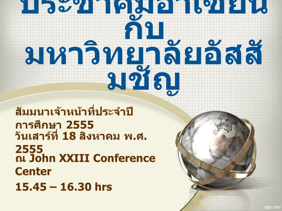 ประชาคมอาเซียน กับ มหาวิทยาลัยอัสสั มชัญ สัมมนาเจ้าหน้าที่ประจำปี การศึกษา 2555 วันเสาร์ที่ 18 สิงหาคม พ. ศ. 2555 ณ John XXIII Conference Center 15.45
