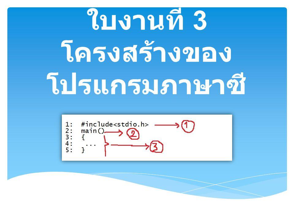 ใบงานที่ 3 โครงสร้างของ โปรแกรมภาษาซี