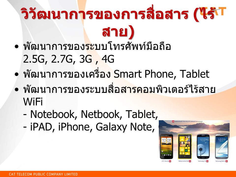 วิวัฒนาการของการสื่อสาร ( ไร้ สาย ) พัฒนาการของระบบโทรศัพท์มือถือ 2.5G, 2.7G, 3G, 4G พัฒนาการของเครื่อง Smart Phone, Tablet พัฒนาการของระบบสื่อสารคอมพิวเตอร์ไร้สาย WiFi - Notebook, Netbook, Tablet, - iPAD, iPhone, Galaxy Note, Galaxy Tab