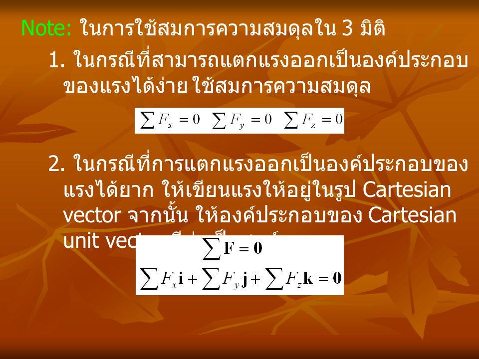 Note: ในการใช้สมการความสมดุลใน 3 มิติ 1. ในกรณีที่สามารถแตกแรงออกเป็นองค์ประกอบ ของแรงได้ง่าย ใช้สมการความสมดุล 2. ในกรณีที่การแตกแรงออกเป็นองค์ประกอบ