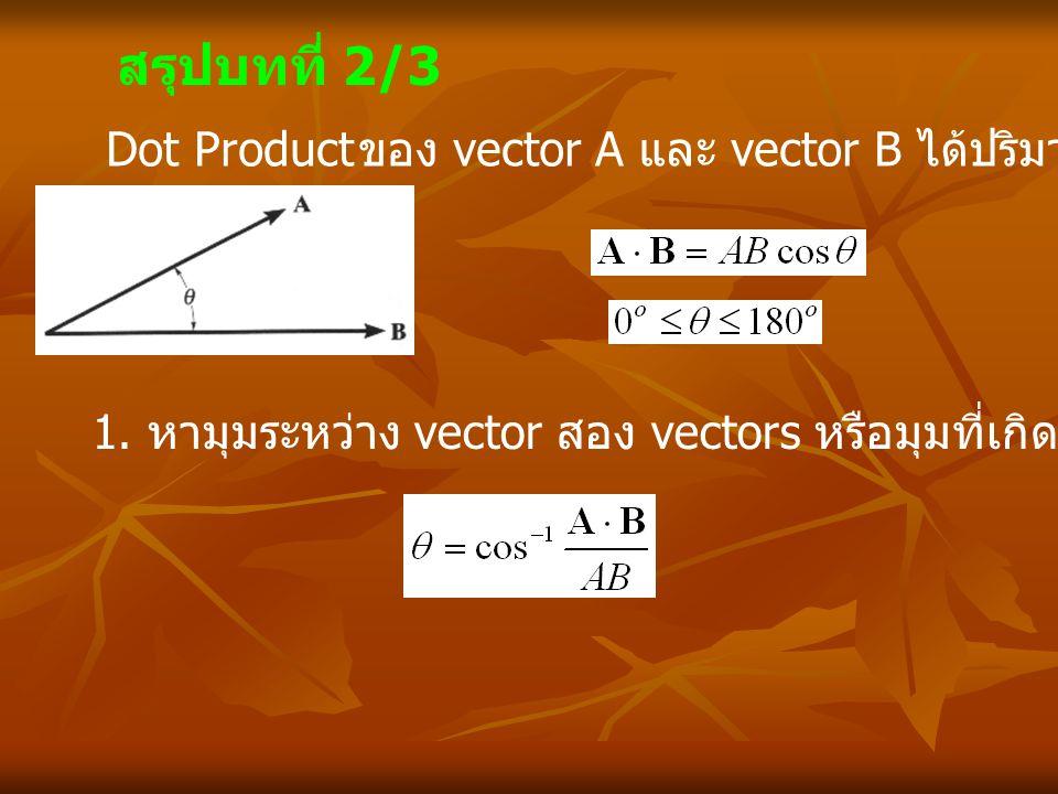 สรุปบทที่ 2/3 Dot Product ของ vector A และ vector B ได้ปริมาณ scalar 1. หามุมระหว่าง vector สอง vectors หรือมุมที่เกิดจากการตัดกันของเส้นตรง