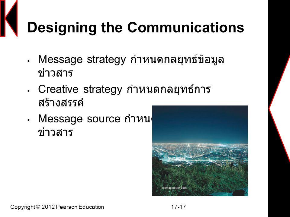 Copyright © 2012 Pearson Education 17-17 Designing the Communications  Message strategy กำหนดกลยุทธ์ข้อมูล ข่าวสาร  Creative strategy กำหนดกลยุทธ์กา