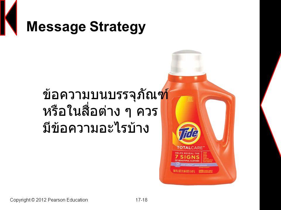 Message Strategy Copyright © 2012 Pearson Education 17-18 ข้อความบนบรรจุภัณฑ์ หรือในสื่อต่าง ๆ ควร มีข้อความอะไรบ้าง
