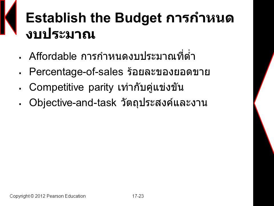 Copyright © 2012 Pearson Education 17-23 Establish the Budget การกำหนด งบประมาณ  Affordable การกำหนดงบประมาณที่ต่ำ  Percentage-of-sales ร้อยละของยอด