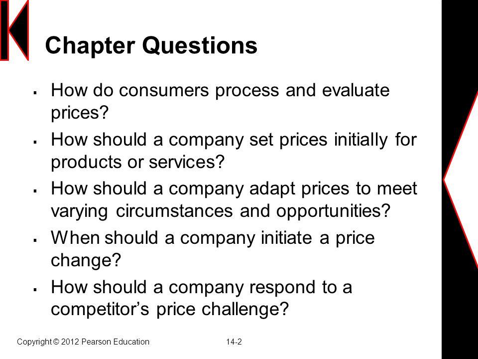 Copyright © 2012 Pearson Education 14-33 Brand Leader Responses to Competitive Price Cuts  Maintain price การรักษาราคา  Maintain price and add value การรักษาราคาและ เพิ่มมูลค่า  Reduce price การลดราคา  Increase price and improve quality ขึ้นราคาเพิ่ม คุณภาพ  Launch a low-price fighter line การลดราคาเพื่อ ต่อสู้ในระดับเดียวกัน