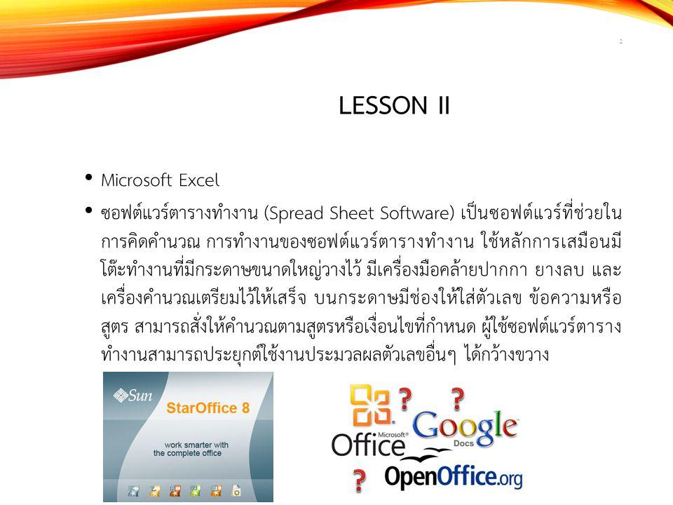 LESSON II Microsoft Excel ซอฟต์แวร์ตารางทำงาน (Spread Sheet Software) เป็นซอฟต์แวร์ที่ช่วยใน การคิดคำนวณ การทำงานของซอฟต์แวร์ตารางทำงาน ใช้หลักการเสมื