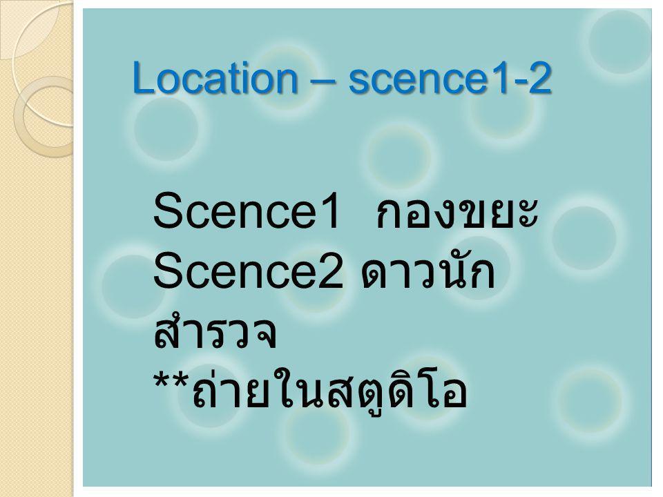 Location – scence1-2 Scence1 กองขยะ Scence2 ดาวนัก สำรวจ ** ถ่ายในสตูดิโอ