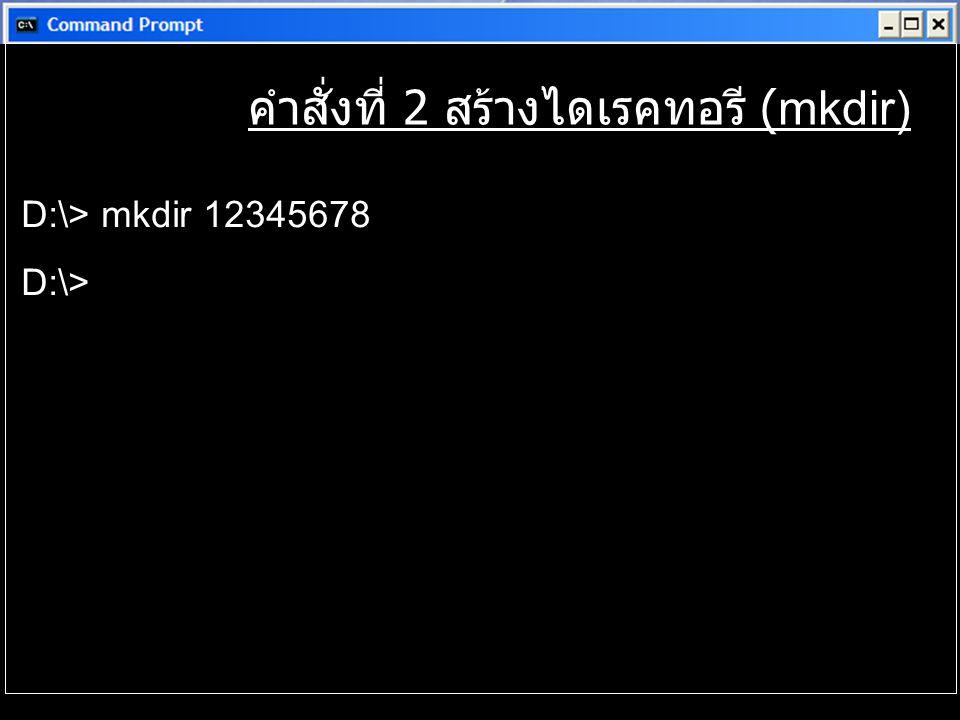 คำสั่งที่ 2 สร้างไดเรคทอรี (mkdir) D:\> mkdir 12345678 D:\>