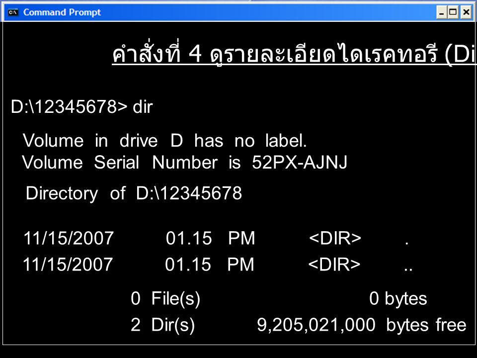 คำสั่งที่ 4 ดูรายละเอียดไดเรคทอรี (Dir) D:\12345678> dir Volume in drive D has no label. Volume Serial Number is 52PX-AJNJ Directory of D:\12345678 11