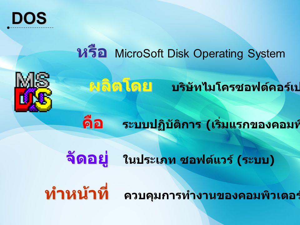 DOS คือ คือ ระบบปฏิบัติการ ( เริ่มแรกของคอมพิวเตอร์ ) หรือ หรือ MicroSoft Disk Operating System จัดอยู่ จัดอยู่ ในประเภท ซอฟต์แวร์ ( ระบบ ) ทำหน้าที่