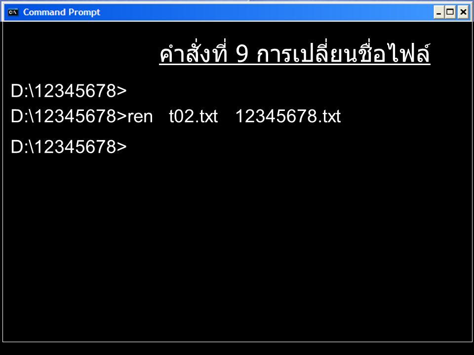 คำสั่งที่ 9 การเปลี่ยนชื่อไฟล์ D:\12345678> D:\12345678>ren t02.txt 12345678.txt D:\12345678>