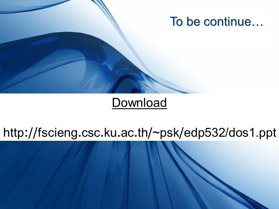 To be continue… Download http://fscieng.csc.ku.ac.th/~psk/edp532/dos1.ppt